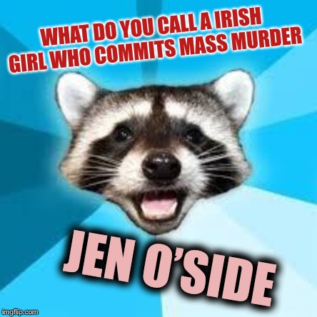 Stop ! You're killing me. | WHAT DO YOU CALL A IRISH GIRL WHO COMMITS MASS MURDER JEN O'SIDE | image tagged in o puns,irish,genocide,i mean cmon what else do you want me to put | made w/ Imgflip meme maker