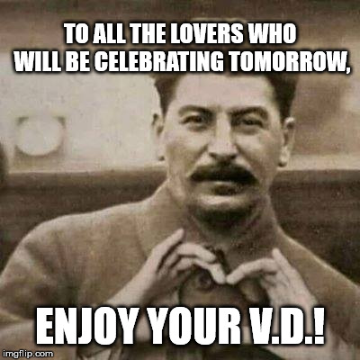 TO ALL THE LOVERS WHO WILL BE CELEBRATING TOMORROW, ENJOY YOUR V.D.! | image tagged in stalin in love | made w/ Imgflip meme maker