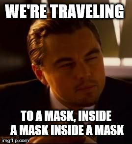 inception | WE'RE TRAVELING TO A MASK, INSIDE A MASK INSIDE A MASK | image tagged in inception | made w/ Imgflip meme maker