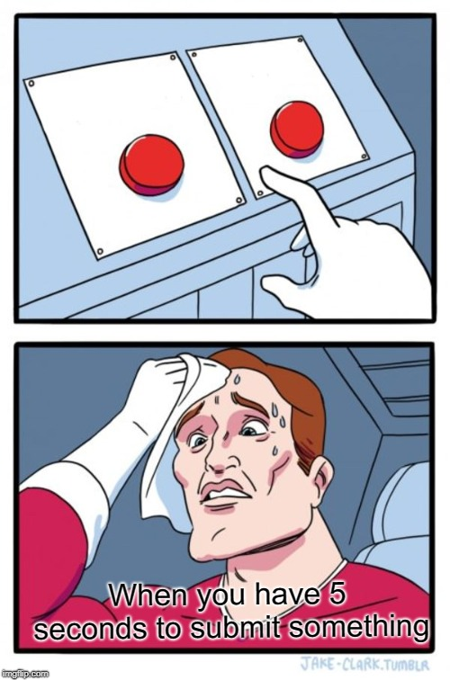 Two Buttons | When you have 5 seconds to submit something | image tagged in memes,two buttons | made w/ Imgflip meme maker