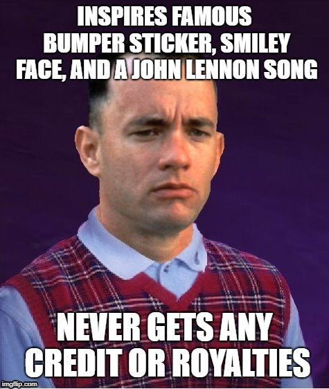 Bad Luck Forrest | INSPIRES FAMOUS BUMPER STICKER, SMILEY FACE, AND A JOHN LENNON SONG NEVER GETS ANY CREDIT OR ROYALTIES | image tagged in bad luck forrest | made w/ Imgflip meme maker