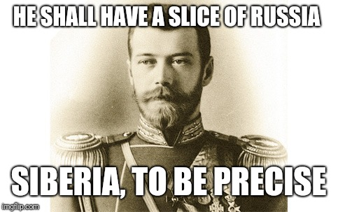 Czar Nicolau II | HE SHALL HAVE A SLICE OF RUSSIA SIBERIA, TO BE PRECISE | image tagged in czar nicolau ii | made w/ Imgflip meme maker