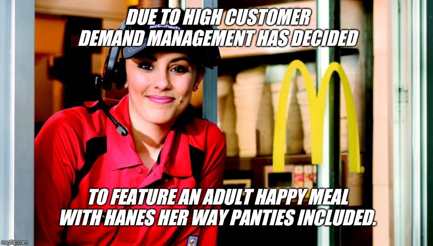 Omg... I love McDonald's  !!! | DUE TO HIGH CUSTOMER DEMAND MANAGEMENT HAS DECIDED TO FEATURE AN ADULT HAPPY MEAL WITH HANES HER WAY PANTIES INCLUDED. | image tagged in honest mcdonald's employee,happy meal,free,panties | made w/ Imgflip meme maker
