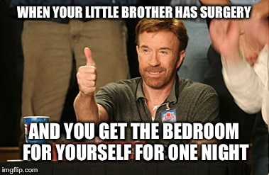 Chuck Norris Approves | WHEN YOUR LITTLE BROTHER HAS SURGERY AND YOU GET THE BEDROOM FOR YOURSELF FOR ONE NIGHT | image tagged in memes,chuck norris approves,chuck norris | made w/ Imgflip meme maker