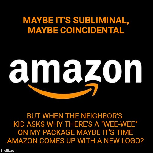 "Just a thought | MAYBE IT'S SUBLIMINAL, MAYBE COINCIDENTAL BUT WHEN THE NEIGHBOR'S KID ASKS WHY THERE'S A ""WEE-WEE"" ON MY PACKAGE MAYBE IT'S TIME AMAZON COME 