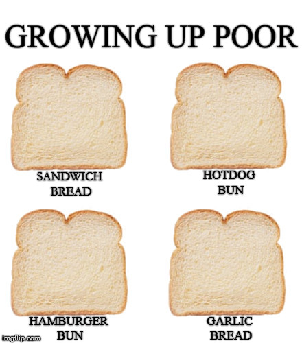 Growing Up Poor | GROWING UP POOR SANDWICH BREAD HOTDOG BUN HAMBURGER BUN GARLIC BREAD | image tagged in bread,sandwich,hot dog,hamburger,garlic | made w/ Imgflip meme maker