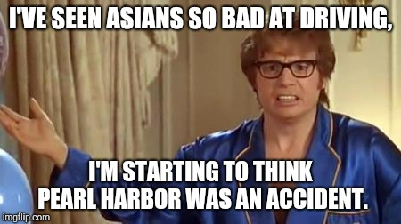Austin Powers Honestly Meme | I'VE SEEN ASIANS SO BAD AT DRIVING, I'M STARTING TO THINK PEARL HARBOR WAS AN ACCIDENT. | image tagged in memes,austin powers honestly | made w/ Imgflip meme maker