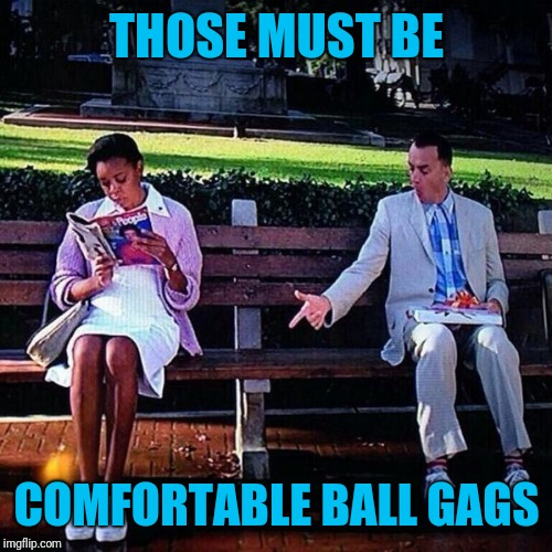 Forrest gump pointing at shoes | THOSE MUST BE COMFORTABLE BALL GAGS | image tagged in forrest gump pointing at shoes | made w/ Imgflip meme maker
