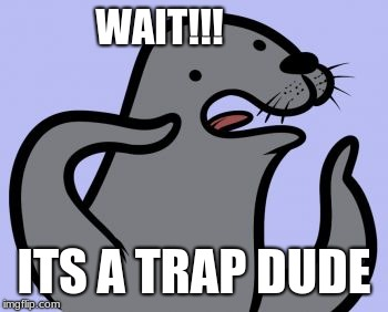 Homophobic Seal | WAIT!!! ITS A TRAP DUDE | image tagged in memes,homophobic seal | made w/ Imgflip meme maker