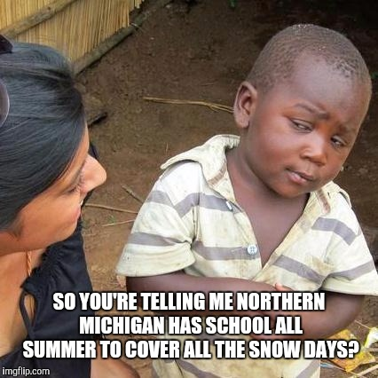 Third World Skeptical Kid Meme | SO YOU'RE TELLING ME NORTHERN MICHIGAN HAS SCHOOL ALL SUMMER TO COVER ALL THE SNOW DAYS? | image tagged in memes,third world skeptical kid | made w/ Imgflip meme maker