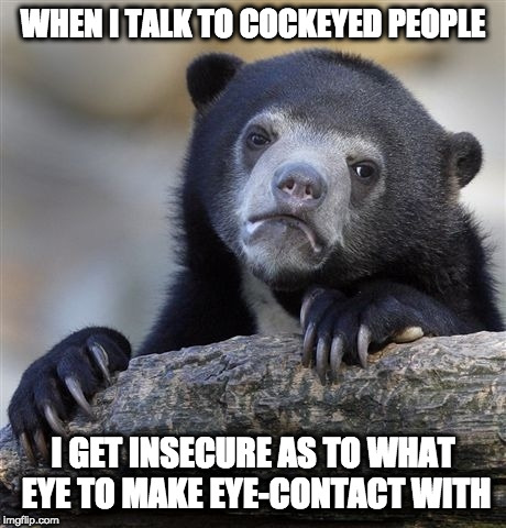 I look Down.. | WHEN I TALK TO COCKEYED PEOPLE I GET INSECURE AS TO WHAT EYE TO MAKE EYE-CONTACT WITH | image tagged in memes,confession bear,cockeyed,eye contact | made w/ Imgflip meme maker