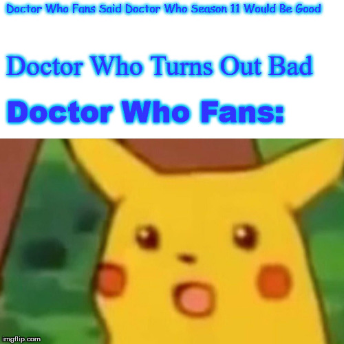 Surprised Pikachu Meme | Doctor Who Fans Said Doctor Who Season 11 Would Be Good Doctor Who Turns Out Bad Doctor Who Fans: | image tagged in memes,surprised pikachu | made w/ Imgflip meme maker