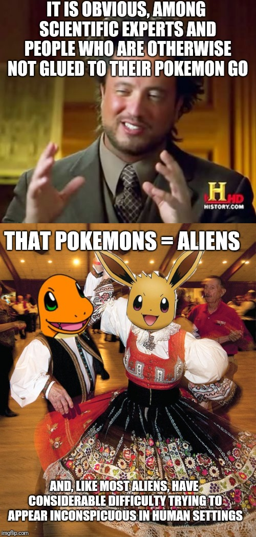 Just when you thought things couldn't get any weirder... |  IT IS OBVIOUS, AMONG SCIENTIFIC EXPERTS AND PEOPLE WHO ARE OTHERWISE NOT GLUED TO THEIR POKEMON GO; THAT POKEMONS = ALIENS; AND, LIKE MOST ALIENS, HAVE CONSIDERABLE DIFFICULTY TRYING TO APPEAR INCONSPICUOUS IN HUMAN SETTINGS | image tagged in memes,ancient aliens,pokemon go,illegal aliens,spying,dancers | made w/ Imgflip meme maker