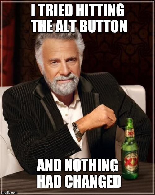 The Most Interesting Man In The World Meme | I TRIED HITTING THE ALT BUTTON AND NOTHING HAD CHANGED | image tagged in memes,the most interesting man in the world | made w/ Imgflip meme maker