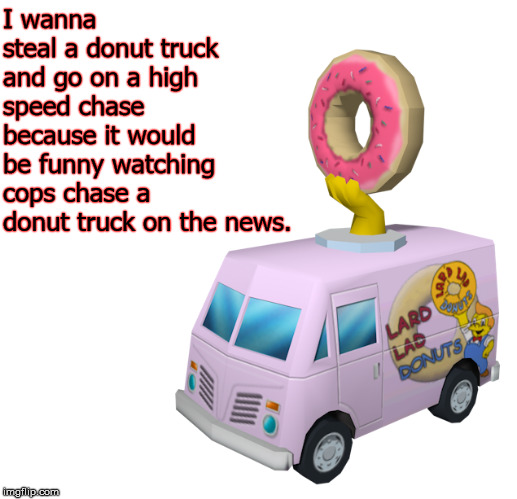 Save The Donuts |  I wanna steal a donut truck and go on a high speed chase because it would be funny watching cops chase a donut truck on the news. | image tagged in steal,donuts,cops,chase,funny,news | made w/ Imgflip meme maker