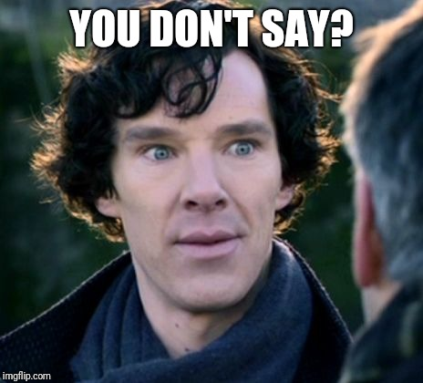 You don't say? - Sherlock | YOU DON'T SAY? | image tagged in you don't say - sherlock | made w/ Imgflip meme maker