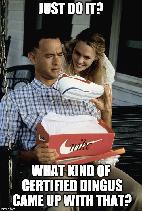 Forrest Gump week perhaps? | JUST DO IT? WHAT KIND OF CERTIFIED DINGUS CAME UP WITH THAT? | image tagged in forrest gump nikes,forrest gump,shoes | made w/ Imgflip meme maker