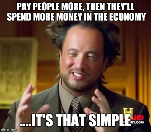 Ancient Aliens Meme | PAY PEOPLE MORE, THEN THEY'LL SPEND MORE MONEY IN THE ECONOMY ....IT'S THAT SIMPLE | image tagged in memes,ancient aliens | made w/ Imgflip meme maker
