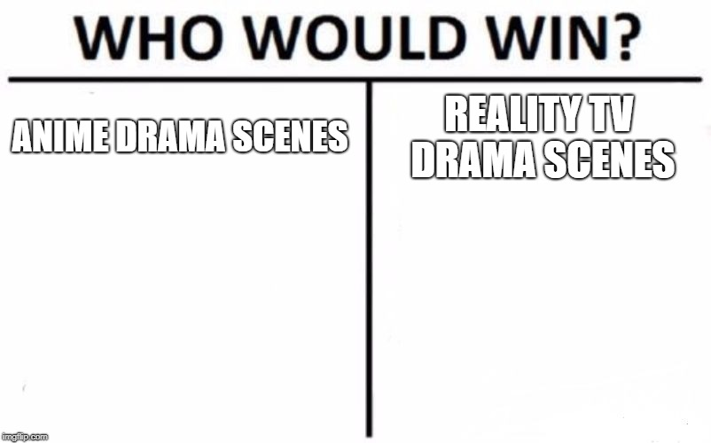 Who Would Win? Meme | ANIME DRAMA SCENES REALITY TV DRAMA SCENES | image tagged in memes,who would win,anime,tv | made w/ Imgflip meme maker