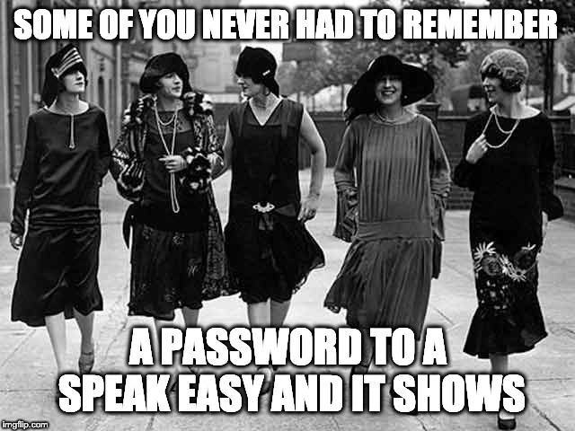 SOME OF YOU NEVER HAD TO REMEMBER A PASSWORD TO A SPEAK EASY AND IT SHOWS | image tagged in 1920s flapper | made w/ Imgflip meme maker