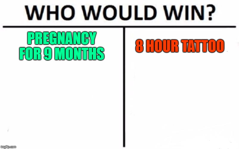 Who Would Win? Meme | PREGNANCY FOR 9 MONTHS 8 HOUR TATTOO | image tagged in memes,who would win,pregnancy,tattoo | made w/ Imgflip meme maker