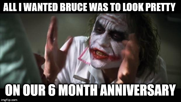 Pretty For You | ALL I WANTED BRUCE WAS TO LOOK PRETTY ON OUR 6 MONTH ANNIVERSARY | image tagged in pretty,anniversary,batman,joker | made w/ Imgflip meme maker
