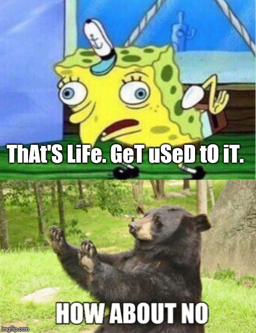 ThAt'S LiFe. GeT uSeD tO iT. | image tagged in memes,how about no bear,mocking spongebob | made w/ Imgflip meme maker
