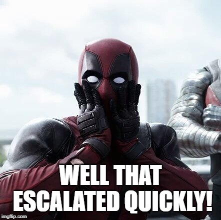 Deadpool Surprised Meme | WELL THAT ESCALATED QUICKLY! | image tagged in memes,deadpool surprised | made w/ Imgflip meme maker