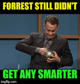FORREST STILL DIDN'T GET ANY SMARTER | made w/ Imgflip meme maker