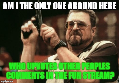 Am I The Only One Around Here | AM I THE ONLY ONE AROUND HERE WHO UPVOTES OTHER PEOPLES COMMENTS IN THE FUN STREAM? | image tagged in memes,am i the only one around here | made w/ Imgflip meme maker