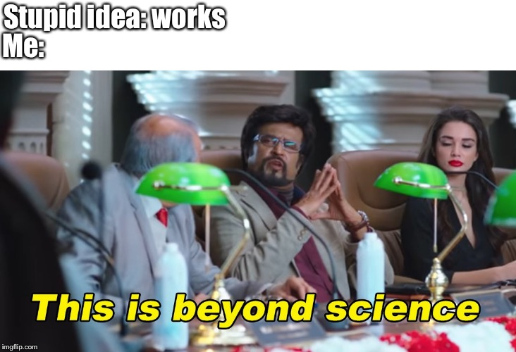 This is beyond science | Stupid idea: works Me: | image tagged in this is beyond science | made w/ Imgflip meme maker