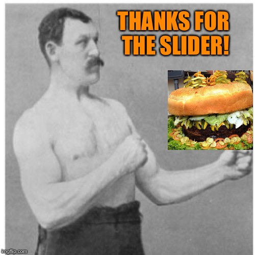 Overly Manly Man Meme | THANKS FOR THE SLIDER! | image tagged in memes,overly manly man | made w/ Imgflip meme maker