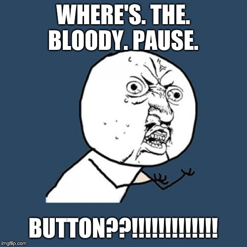 Y U No Meme | WHERE'S. THE. BLOODY. PAUSE. BUTTON??!!!!!!!!!!!!! | image tagged in memes,y u no | made w/ Imgflip meme maker