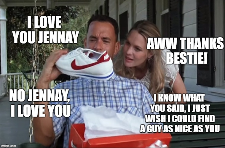 Forest Gump & Jenny | I LOVE YOU JENNAY AWW THANKS BESTIE! NO JENNAY, I LOVE YOU I KNOW WHAT YOU SAID, I JUST WISH I COULD FIND A GUY AS NICE AS YOU | image tagged in forest gump  jenny | made w/ Imgflip meme maker