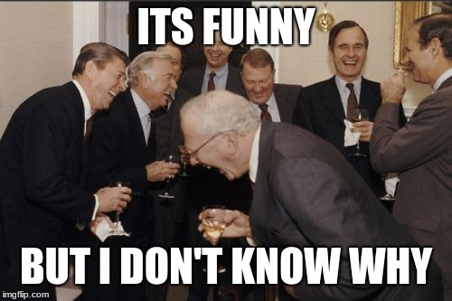 Laughing Men In Suits Meme | ITS FUNNY BUT I DON'T KNOW WHY | image tagged in memes,laughing men in suits | made w/ Imgflip meme maker