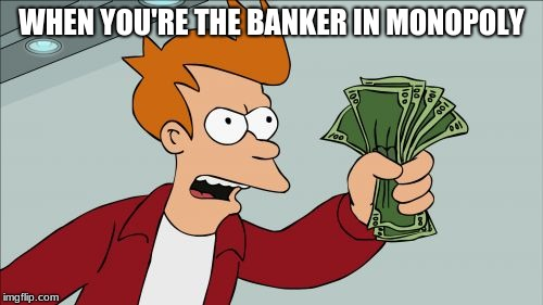 I used this meme template wrong and I have zero regrets  | WHEN YOU'RE THE BANKER IN MONOPOLY | image tagged in memes,shut up and take my money fry,funny,funny memes,futurama fry | made w/ Imgflip meme maker