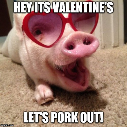 pig hearts | HEY ITS VALENTINE'S LET'S PORK OUT! | image tagged in pig hearts | made w/ Imgflip meme maker