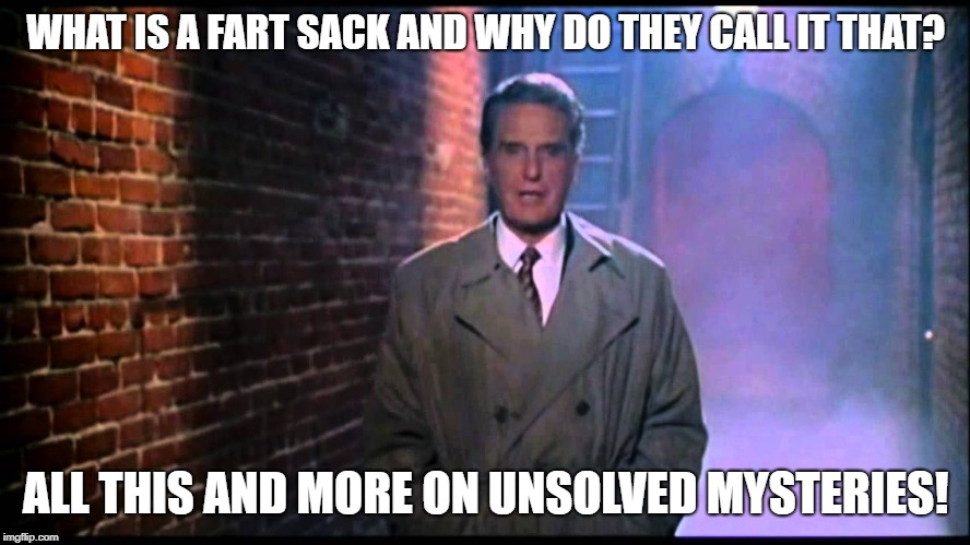 Unsolved Mysteries | WHAT IS A FART SACK AND WHY DO THEY CALL IT THAT? ALL THIS AND MORE ON UNSOLVED MYSTERIES! | image tagged in unsolved mysteries | made w/ Imgflip meme maker