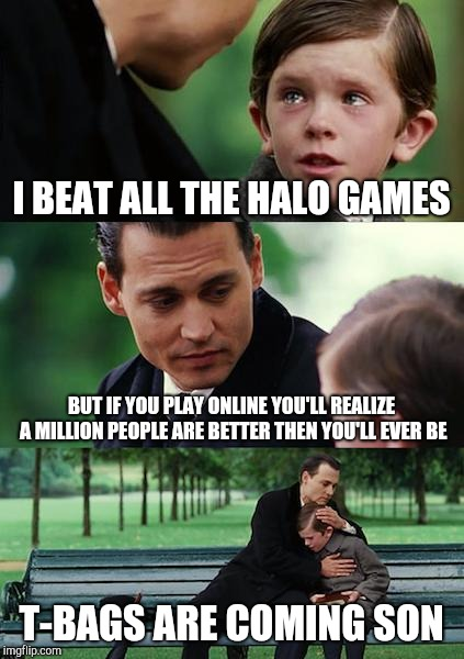 Finding Neverland Meme | I BEAT ALL THE HALO GAMES BUT IF YOU PLAY ONLINE YOU'LL REALIZE A MILLION PEOPLE ARE BETTER THEN YOU'LL EVER BE T-BAGS ARE COMING SON | image tagged in memes,finding neverland | made w/ Imgflip meme maker