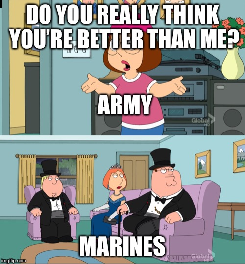 Meg Family Guy Better than me | DO YOU REALLY THINK YOU'RE BETTER THAN ME? MARINES ARMY | image tagged in meg family guy better than me | made w/ Imgflip meme maker