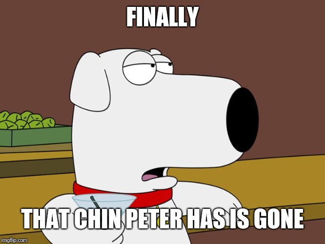 Brian Griffin | FINALLY THAT CHIN PETER HAS IS GONE | image tagged in brian griffin | made w/ Imgflip meme maker
