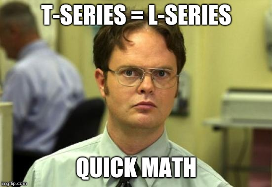 Dwight Schrute | T-SERIES = L-SERIES QUICK MATH | image tagged in memes,dwight schrute | made w/ Imgflip meme maker