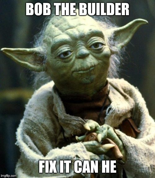 Star Wars Yoda Meme | BOB THE BUILDER FIX IT CAN HE | image tagged in memes,star wars yoda | made w/ Imgflip meme maker