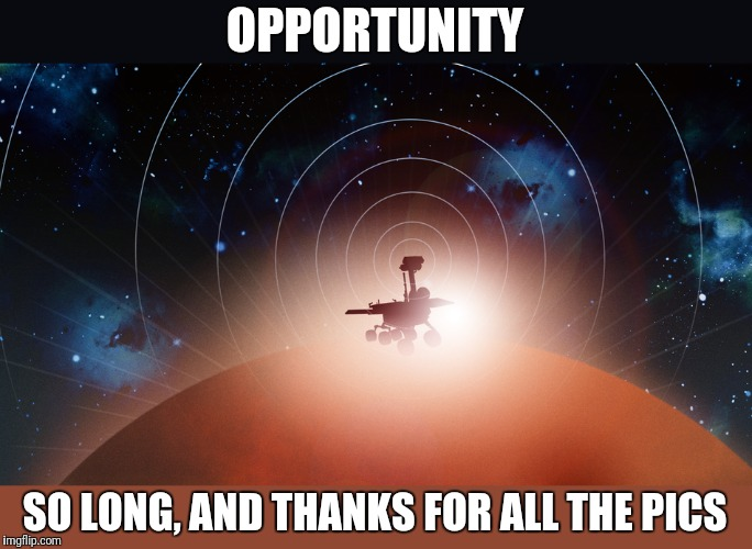 So long, and thanks for all the pics | OPPORTUNITY SO LONG, AND THANKS FOR ALL THE PICS | image tagged in opportunity,memes,rip,nasa,mars | made w/ Imgflip meme maker