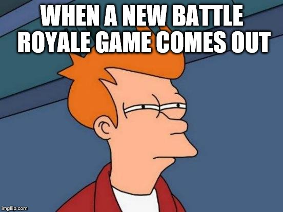 Futurama Fry | WHEN A NEW BATTLE ROYALE GAME COMES OUT | image tagged in memes,futurama fry | made w/ Imgflip meme maker