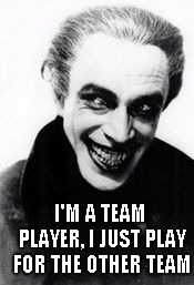 I'M A TEAM PLAYER, I JUST PLAY FOR THE OTHER TEAM | made w/ Imgflip meme maker