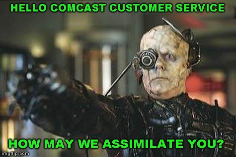How it feels to call Comcast |  HELLO COMCAST CUSTOMER SERVICE; HOW MAY WE ASSIMILATE YOU? | image tagged in borg,comcast | made w/ Imgflip meme maker