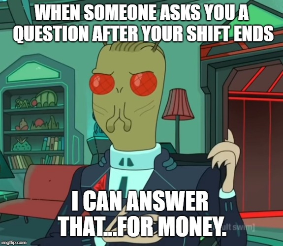 For Money (Rick and Morty) | WHEN SOMEONE ASKS YOU A QUESTION AFTER YOUR SHIFT ENDS I CAN ANSWER THAT...FOR MONEY. | image tagged in for money rick and morty | made w/ Imgflip meme maker
