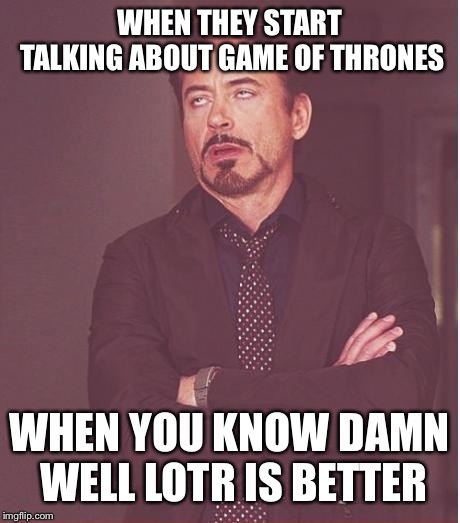 Face You Make Robert Downey Jr Meme | WHEN THEY START TALKING ABOUT GAME OF THRONES WHEN YOU KNOW DAMN WELL LOTR IS BETTER | image tagged in memes,face you make robert downey jr | made w/ Imgflip meme maker