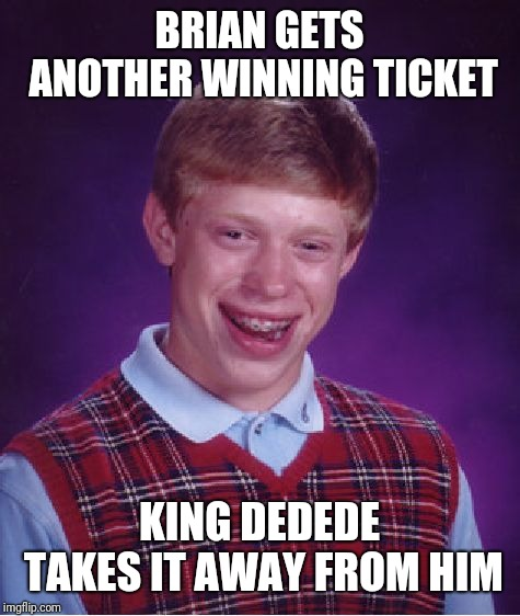 Bad Luck Brian Meme | BRIAN GETS ANOTHER WINNING TICKET KING DEDEDE TAKES IT AWAY FROM HIM | image tagged in memes,bad luck brian | made w/ Imgflip meme maker